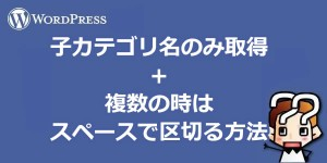 【wordpress】子カテゴリ名のみ取得+複数はスペースで区切る方法