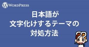 【wordpress】日本語が文字化けするテーマの対処方法