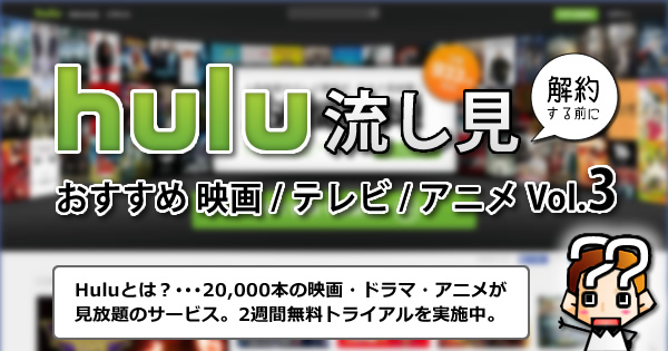 【hulu】解約する前におすすめ映画/テレビ/アニメ【Vol.3】