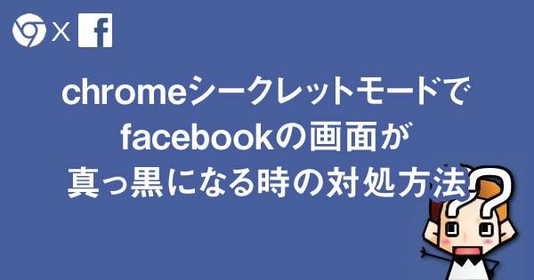 【facebook】chromeシークレットモードで画面が真っ黒になる時の対処方法