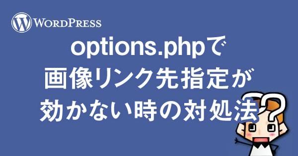 【wordpress】options.phpで画像リンク先指定が効かない時の対処法
