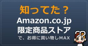 【知ってた?】Amazon.co.jp限定商品ストアでお得に買い物しMAX