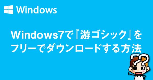 【Windows7】游ゴシックフォントをフリーでダウンロードcss