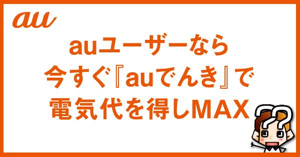 【auユーザーなら!】今すぐ『auでんき』で電気代を得しMAX