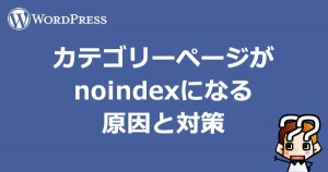 【wordpress】カテゴリーページがnoindexになる原因と対策