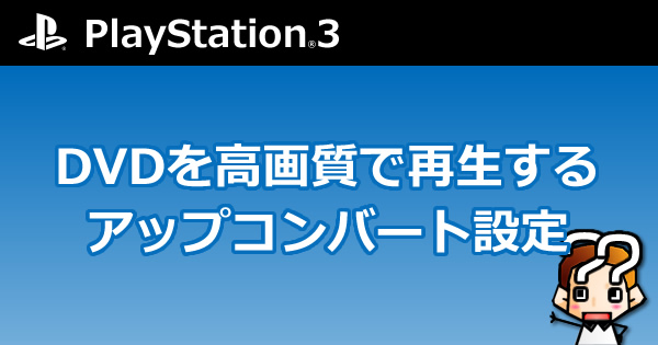 【PS3】DVDを高画質で再生するアップコンバート設定