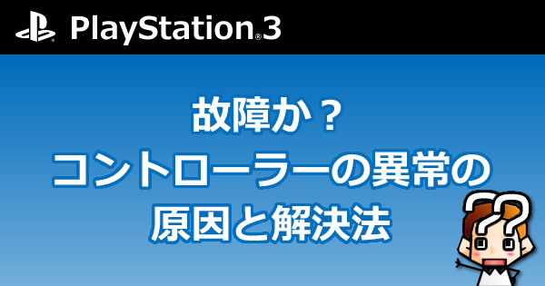 【PS3】故障か?コントローラーの異常の原因と解決方法