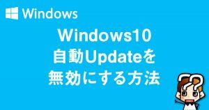 【Windows10】自動アップグレード(Update)を回避する方法