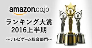 amazonランキング大賞2016上半期_テレビゲーム総合部門