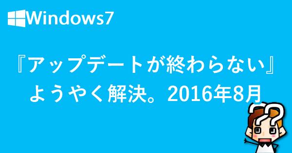 【Windows7】『アップデートが終わらない』ようやく解決!2016年8月