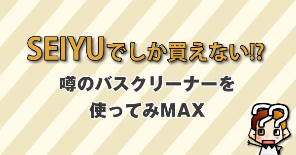 【SEIYUでしか買えない!?】噂のバスクリーナーを使ってみMAX-比較