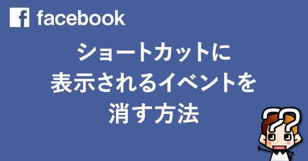 【Facebook】ショートカットに表示されるイベントを消す方法