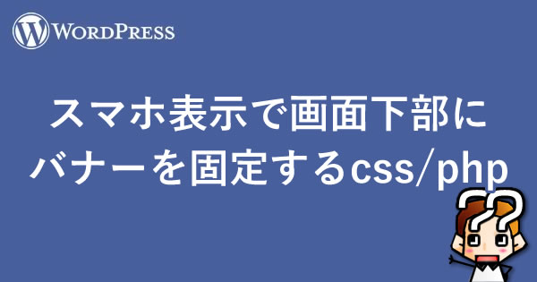【WordPress】スマホ表示で画面下部にバナーを固定する【css/php】