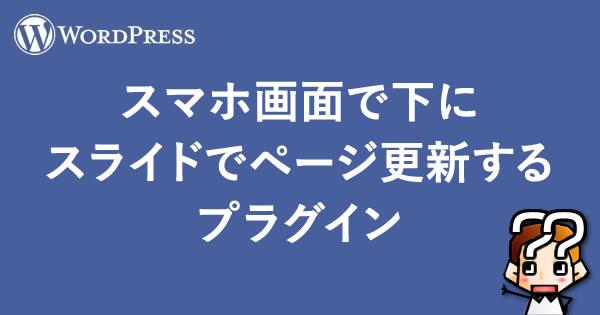 【WordPress】スマホ画面で下にスライドでページ更新するプラグイン