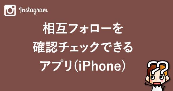 【Instagram】フォロワー相互を確認チェックできるアプリ(iPhone)
