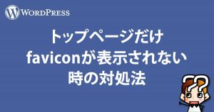 【WordPress】トップページだけfaviconが表示しない時の対処法