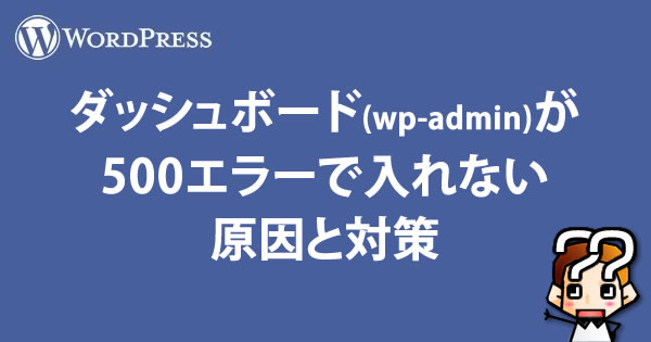 【WordPress】ダッシュボード(wp-admin)が500エラーで入れない原因