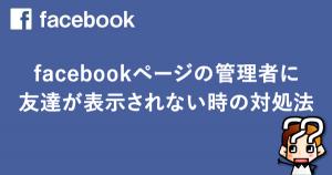 【facebook】FBページの管理者に友達が表示されない時の対処法
