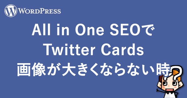 【WordPress】All in One SEOでTwitter Cards画像が大きくならない時