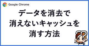 【Google Chrome】データを消去で消えないキャッシュを消す方法