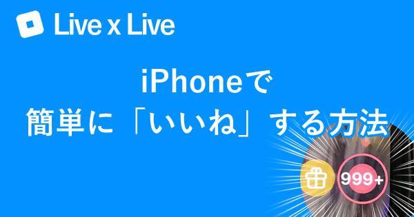 【Live×Live】iPhoneで簡単に「いいね」する方法【ライブライブ】00
